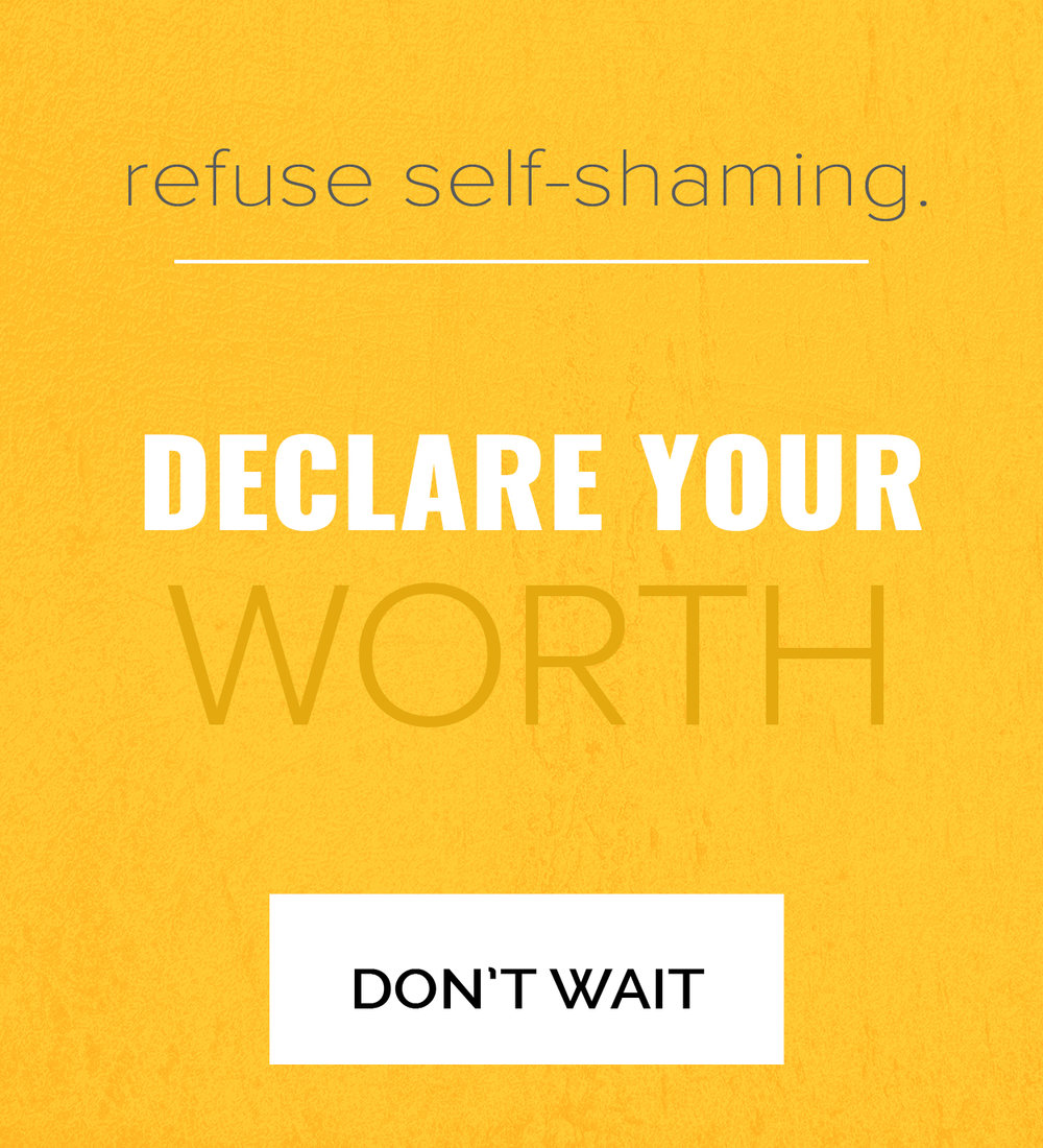 self acceptance. refuse self shaming. Declare your self worth. don't wait. Click here to learn more.