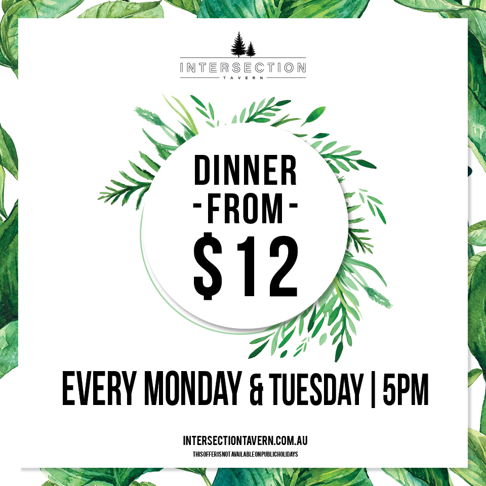 MONDAY & TUESDAY DINNER DEAL  From 5pm enjoy dinner for only $12!
