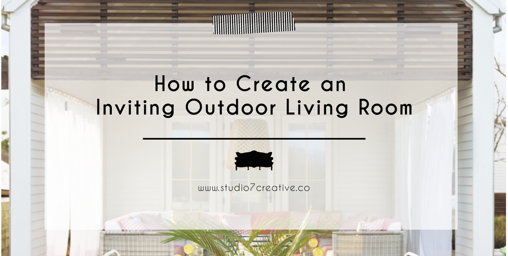How to Create an Inviting Outdoor Living Room  |  www.studio7creative.co
