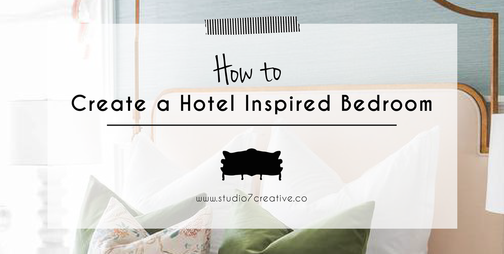 How to create a Hotel Inspired Bedroom  |  www.studio7creative.co