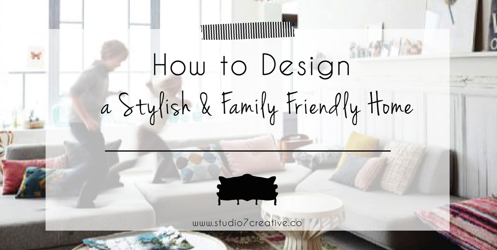 How to Design a Stylish & Family Friendly Home - www.studio7creative.co