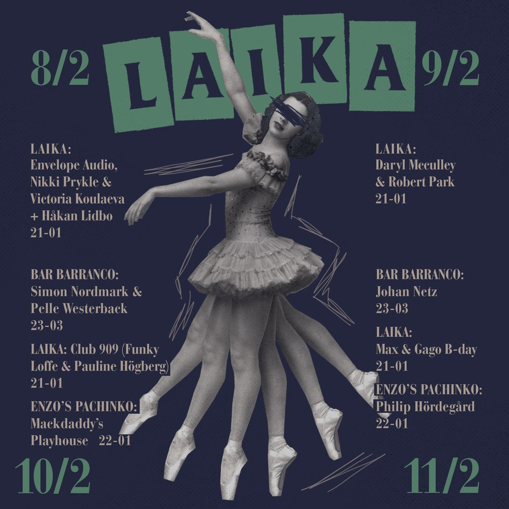 MÅNDAG  LAIKA Open Decks 17-01   TISDAG  Laika Bar 19-21   ONSDAG  LAIKA Great taste radio RomCom 21-01   TORSDAG  LAIKA Sono Unica 21-01   FREDAG  BAR BARRANCO Sheit 23-03 LAIKA Gago 21-01 ENZOS PACHINKO Daniel Savio 22-01   LÖRDAG  BAR BARRANCO Johannes & Wille 23-03 LAIKA Najda Chatti & Jenny Seth 21-01 ENZOS PACHINKO William Tottie 22-01   SÖNDAG  LAIKA Fredrik Göras & Christofer Garafolo 19-01