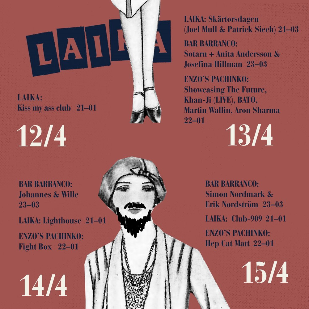 MÅNDAG  LAIKA Open Decks 17-01   TISDAG  Performancekonst 15-21   ONSDAG  LAIKA Kiss my ass club 21-01   TORSDAG  LAIKA Skärtorsdagen (Joel Mull & Patrick Siech) 21-03 BAR BARRANCO Sotarn + Anita Andersson & Josefina Hillman 23-03 ENZO PACHINKO Showcasing The Future,Khan-Ji (LIVE),BATO,Martin Wallin,Aron Sharma 22-01   FREDAG  BAR BARRANCO Johannes & Wille 23-03 LAIKA Lighthouse 21-01 ENZOS PACHINKO Fight Box 22-01   LÖRDAG  BAR BARRANCO Simon Nordmark & Erik Nordström 23-03 LAIKA Club-909 21-01 ENZOS PACHINKO Hep Cat Matt 22-01