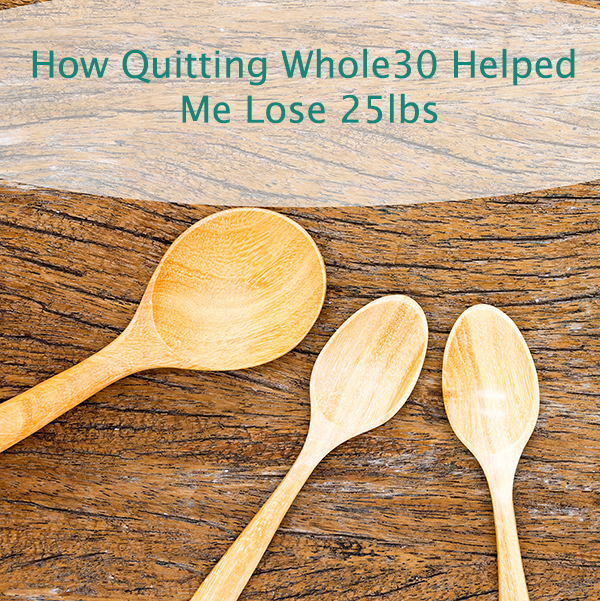 Quitting Whole 30 and Losing 25lbs