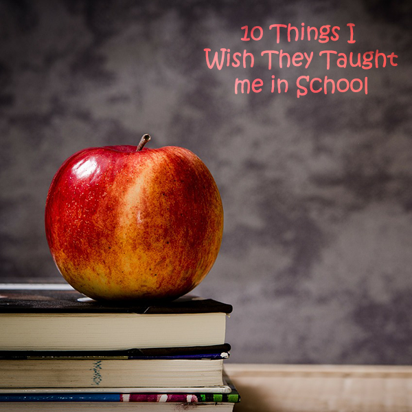 10 Things I Wish I'd been Taught in School