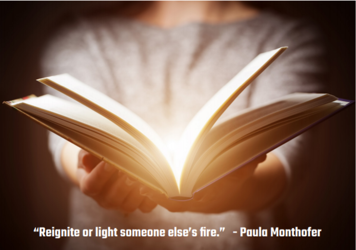 """Reignite or light someone else's fire."" - Paula Monthofer"