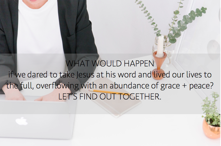 Lately, I've been thinking: What would happen if we dared to take Jesus at his word and lived our lives to the full, overflowing with an abundance of grace + peace? Let's find out together.