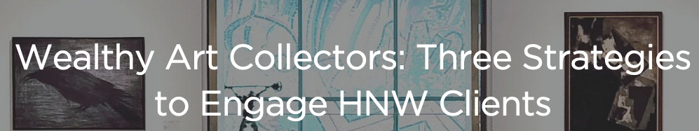 Wealth-X Wealthy Art Collectors Three Strategies to Engage HNW Clients - Chanoa Tarle