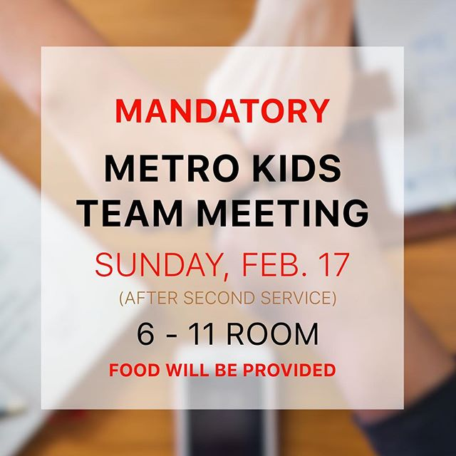 Metro Kids volunteers, please mark your calendars and make sure to attend the MK Team Meeting on Sunday February 17 at 12PM (right after second service) in the 6-11 Room.  New policies and procedures will be discussed and training will be conducted, so it's imperative that you attend this meeting if you volunteer in Metro Kids.  Food will be provide. We can't wait to see you!