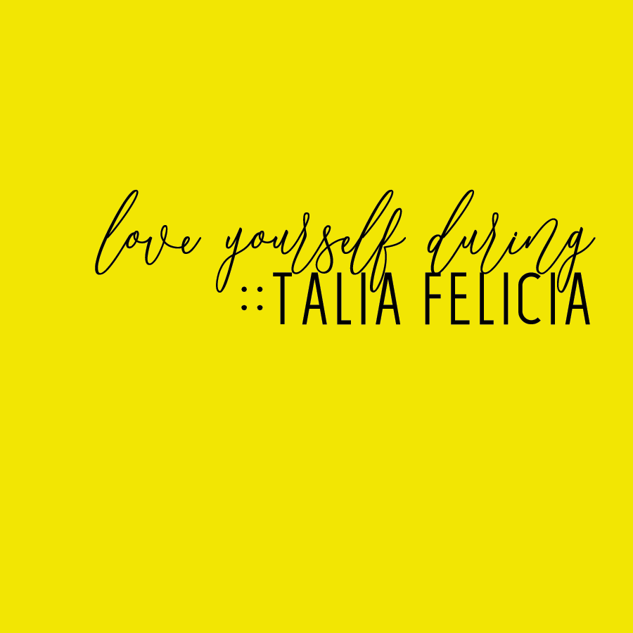 talia felicia :: love yourself during