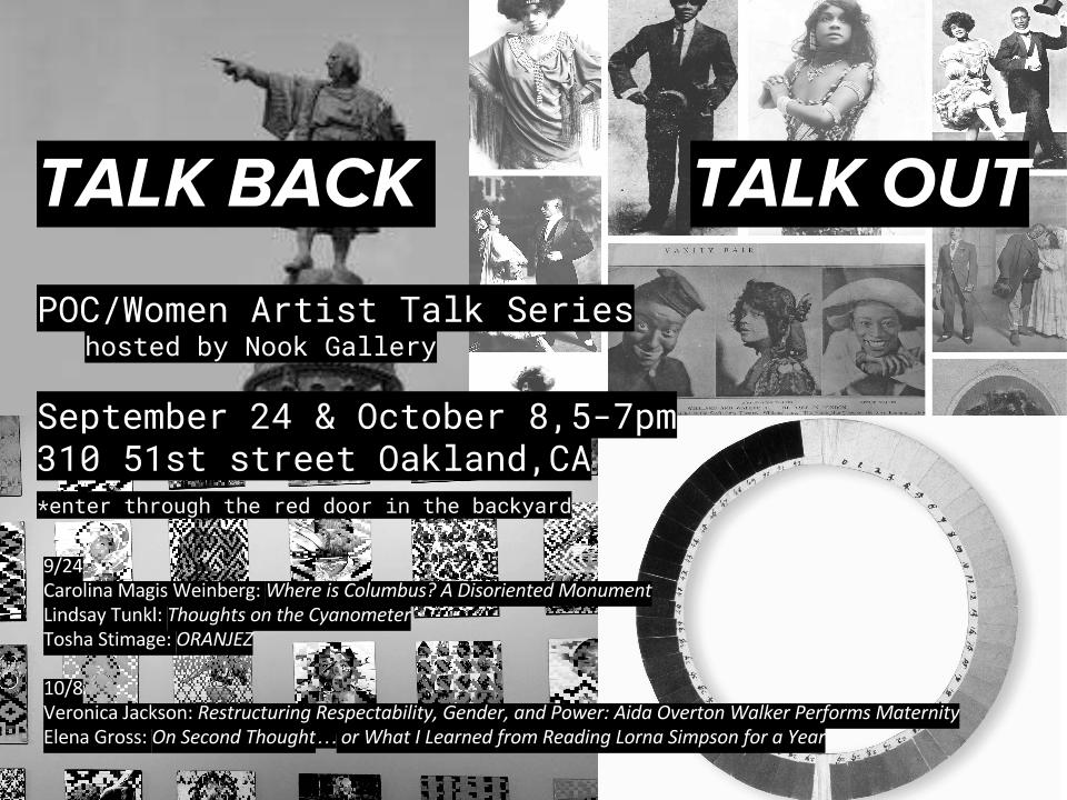 TALK BACK TALK OUT POC/Women Artist Talk Series hosted by the Nook Gallery 9/24 Carolina Magis Weinberg: Where is Columbus? A Disoriented Monument Lindsay Tunkl: Thoughts on the Cyanometer Tosha Stimage: ORANJEZ 10/8 Veronica Jackson: Restructuring Respectability, Gender, and Power: Aida Overton Walker Performs Maternity Elena Gross: On Second Thought… or What I Learned from Reading Lorna Simpson for a Year