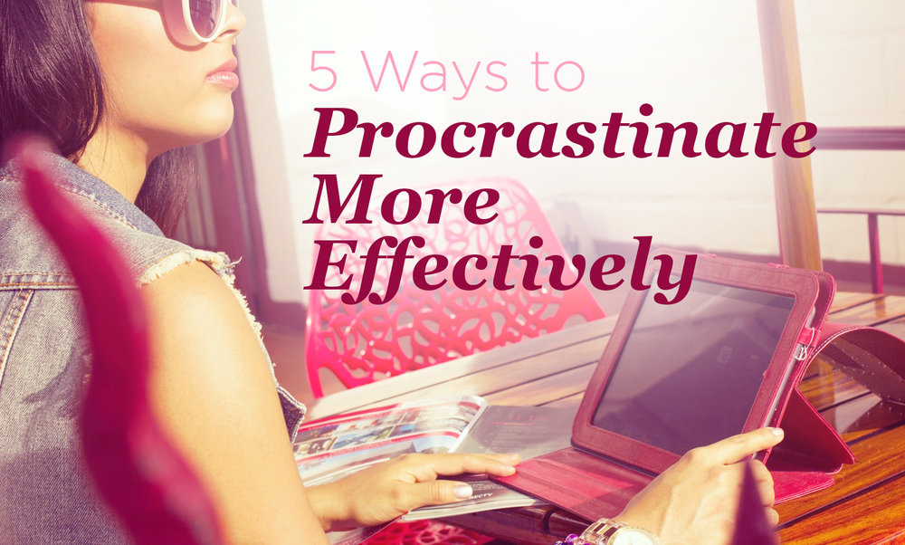 5 Ways to Procrastinate More Effectively