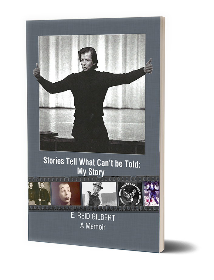 Stories Tell What Can't be Told: My Story  - BY E. Reid GilbertA MemoirStories Tell What Can't be Told: My Storyis a collection of stories in the life journey of E. Reid Gilbert, praised author of Trickster Jack,after finishing high school, leaving home and matriculating in several colleges, where he earned five academic degrees, ranging from English and Sociology to Theology and Asian Theatre.These stories are recollections of events and people from Gilbert's careers in the Methodist and Unitarian ministries, performance and instruction of Mime, College and University teaching, and acting, directing and producing theatre.A memoir of a spirited and creative life!348 pages - Paperback - $14.95 - eBook - $3.99AMAZON.COM, BARNES AND NOBLE, AND YOUR FAVORITE BOOKSTORE.