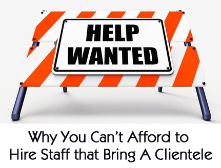 Why You Can't Afford to Hire Staff that Bring a Clientele
