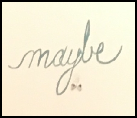 "What is ""maybes"" role in our lives?  Do we give ""maybe"" too much power when there isn't a spot to support it?"