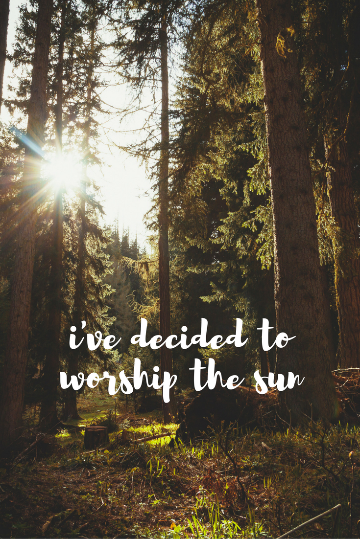 I've decided to worship the sun