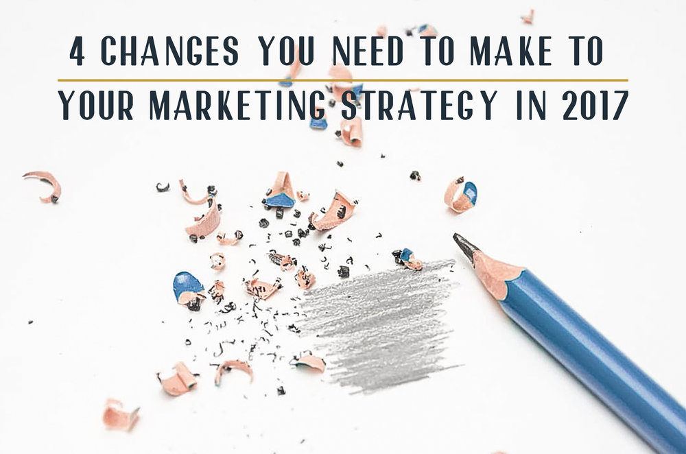 4 Changes You Need To Make To Your Marketing Strategy in 2017