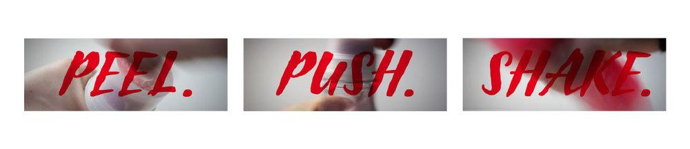 Peel. Push. Shake.