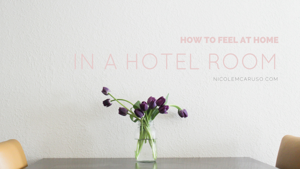 HOW TO FEEL AT HOME IN A HOTEL ROOM / NICOLEMCARUSO.COM / #NMCTRAVEL