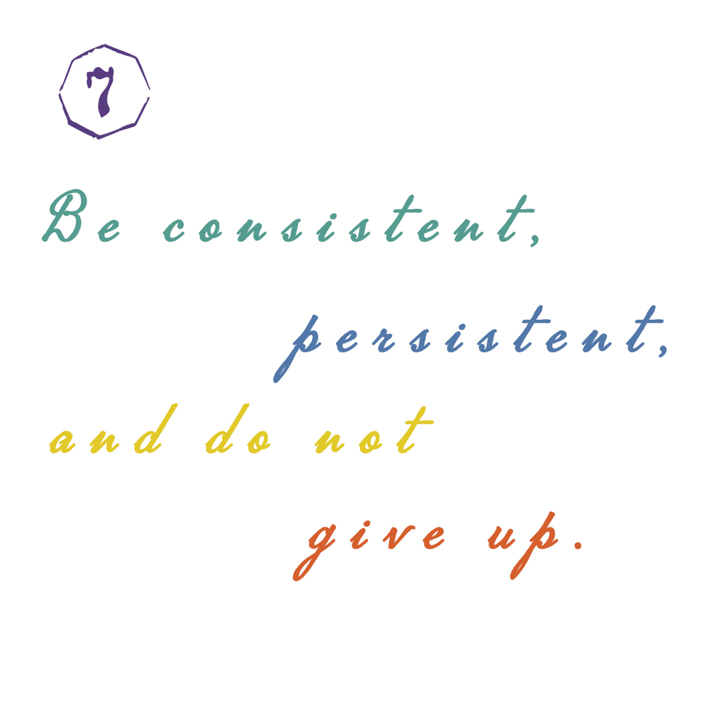 7. Be consistent,
