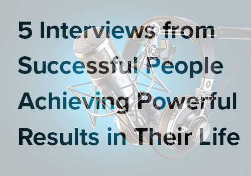 5 interviews from successful people achieving powerful results in their life