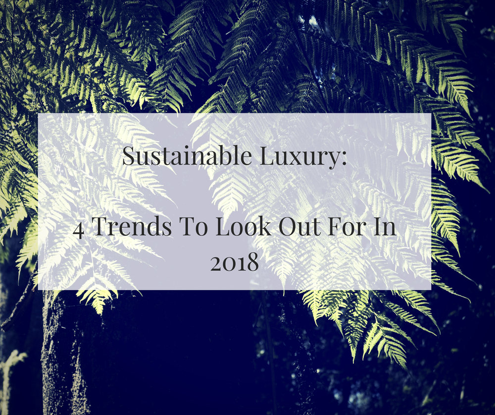 Sustainable Luxury_ 4 trends to watch out for in 2018 (1).jpg