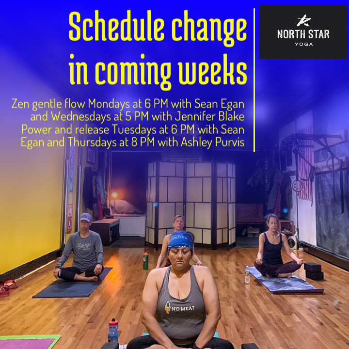 Hello there lovely people of the Internet! For those of you that appreciate the soft gentle flow we are changing up our schedule in the next couple of weeks.  Zen gentle flow on Mondays at 6 PM and Wednesdays at 5 PM Power and release Tuesdays at 6 PM and Thursdays at 8 PM  please double check the schedule for The changes in the next couple of weeks.  We look forward to seeing you there! Namaste