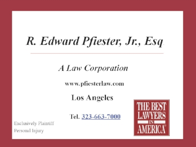 R. Edward Pfeister, A Law Corporation  (323)663-7000 2000 Riverside Drive Los Angeles, CA 90039  http://www.pfiesterlaw.com/   Bringing lawsuits against corporations, railroads and insurance companies, in and around the Southwestern United States, Ed Pfiester, holds an esteemed position in the ranks of trial attorneys and is respected by both his peers and his adversaries as a lawyer who can get the best monetary damages recovery possible under all the circumstances of any case he undertakes.