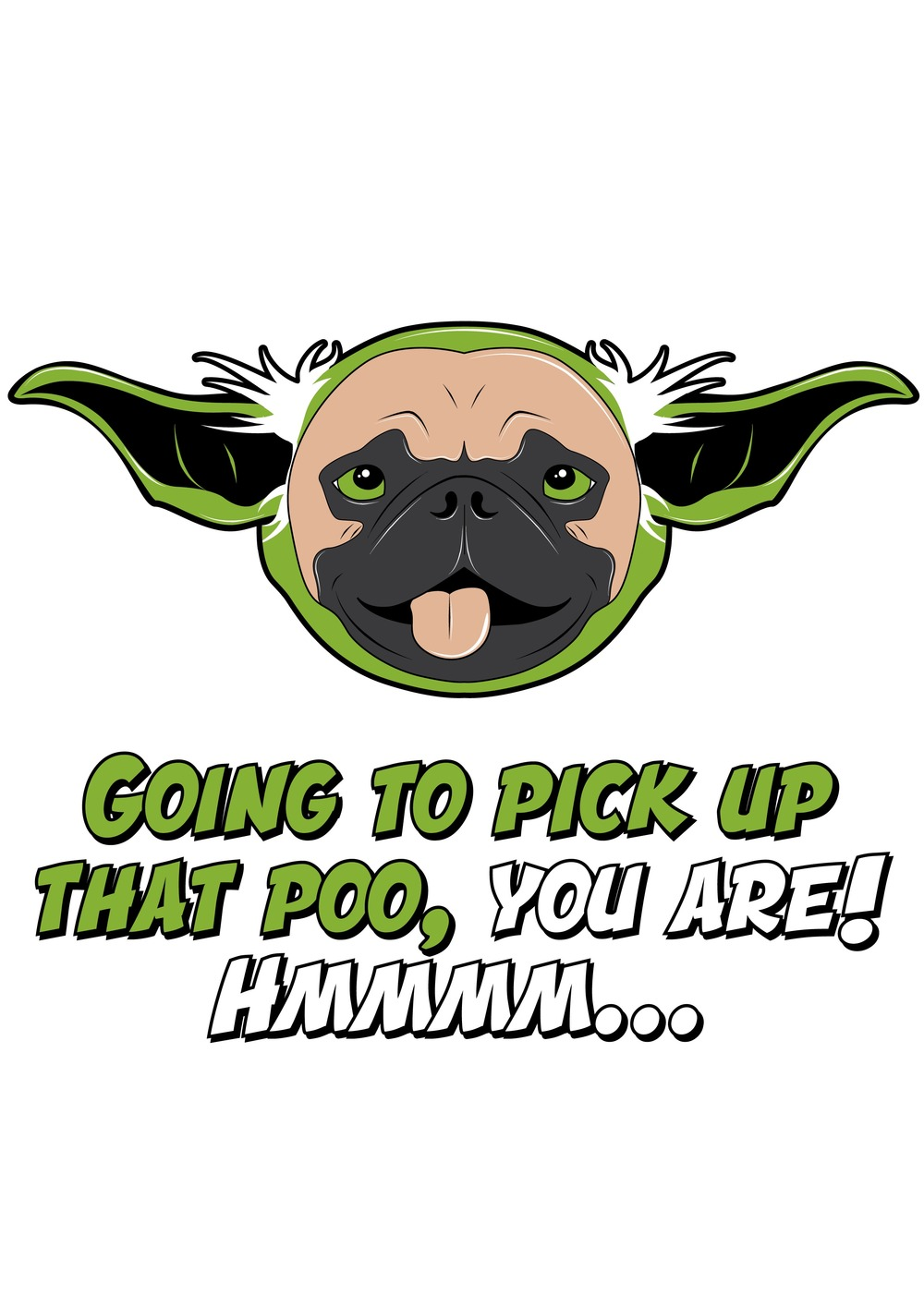 "This is one of Chad Logan's many designs that can be printed onto shirts, mugs, stickers and more.  It is a picture of a doggie yoda saying ""Going to pick up that poo, you are!  Hmmm ..."""