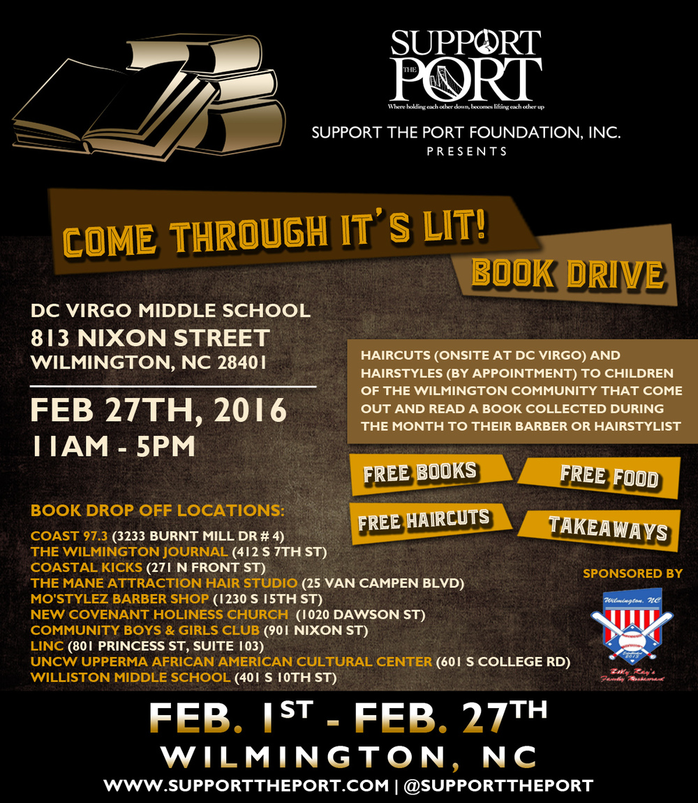 - Come Through, It's Lit!Support The Port Foundation partners with businesses around the city to bring the citizens of Wilmington, N.C. a lituation situation with the Come Through, it's Lit! Book Drive and Literature engagement.From Feb. 1st to Feb. 27th.  Select businesses around Wilmington, NC will be collecting books for all ages of all reading levels. The books will be focused around African American History and/or be written by an African American Authors.  During the last Saturday of February multiple Barbers and Hair Stylist give out free haircuts and hairstyles to children of the Wilmington community that come out and read one of the books that were collected during the month.  The children will grab a book and grab a seat and read to themselves while they wait for their turn in the chair.  Once they sit in the chair the barber or hair stylist will listen to them read out loud and help them with any reading problems along the way.  After that the child will be able to take that book plus another book of their choice home with them to continue to read.All barbers giving haircuts to the boys will be at DC Virgo, whereas the girls will have to make appointments with hairstylist