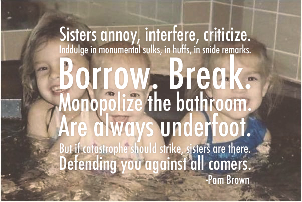 """Sisters annoy, interfere, criticize. Indulge in monumental sulks, in huffs, in snide remarks. Borrow. Break. Monopolize the bathroom. Are always underfoot. But if catastrophe should strike, sisters are there. Defending you against all comers."" - Pam Brown"