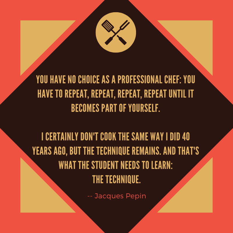 You have no choice as a professional chef_ you have to repeat, repeat, repeat, repeat until it becomes part of yourself. I certainly don't cook the same way I did 40 years ago, but the technique remains. And that's w-2.png