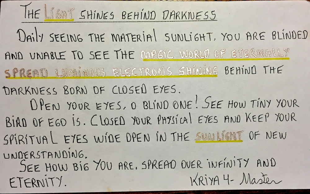 Carta: la luz brilla detrás de la oscuridad. Viendo diariamente la luz solar eres ciego e incapaz de ver el mágico mundo de los siempre luminosos electrones brillando detrás de la oscuridad que nace de los ojos cerrados. ¡Abre los ojos oh ciego! Ve lo pequeña que es el ave del ego. Cierra los ojos físicos y abre los ojos espirituales en la luz de un nuevo entendimiento. Ve cuan grande eres, esparce tu infinidad y eternidad. -Kriya 4, Maestro.