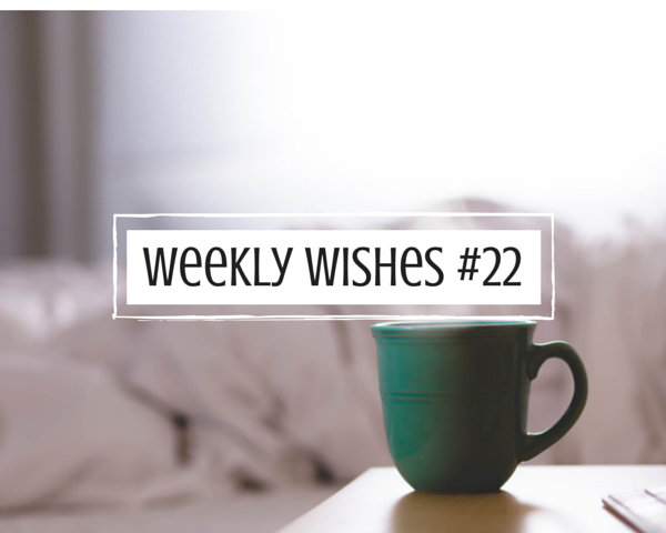 Weekly Wishes #22