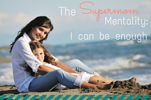 The Supermom Mentality: I can be enough
