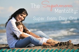 The Supermom Mentality: Super from Day One