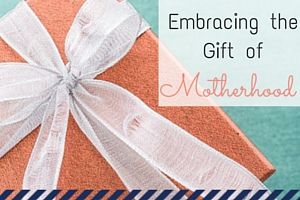 Embracing the Gift of Motherhood - An Everyday Mom