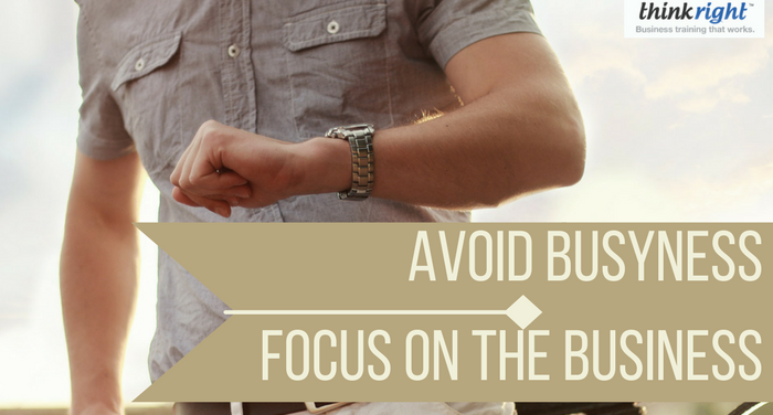 Avoid Busyness, Focus on the Business