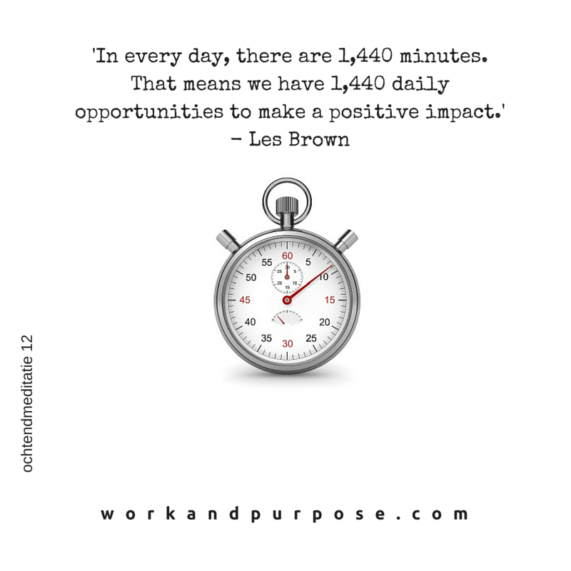 'In every day, there are 1,440 minutes. That means we have 1,440 daily opportunities to make a positive impact.' - Les Brown.png
