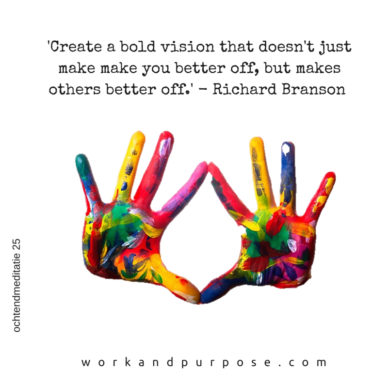 'Create a bold vision that doesn't just make make you better off, but makes others better off.' - Richard Branson.png