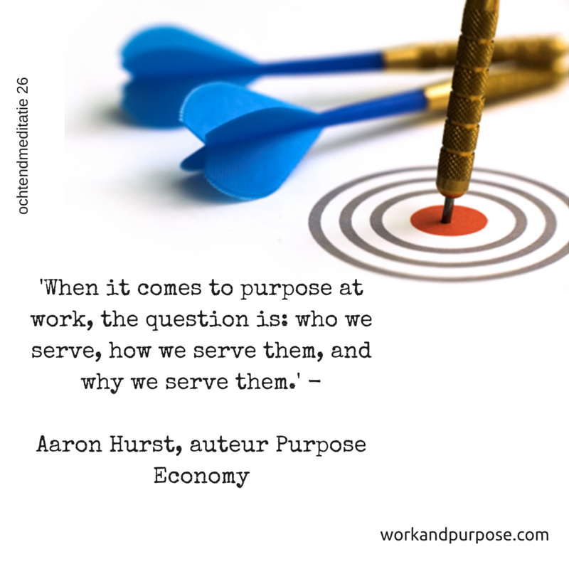 'Who we serve, how we serve them, and why we serve them.' - Aaron Hurst, auteur Purpose Economy.png