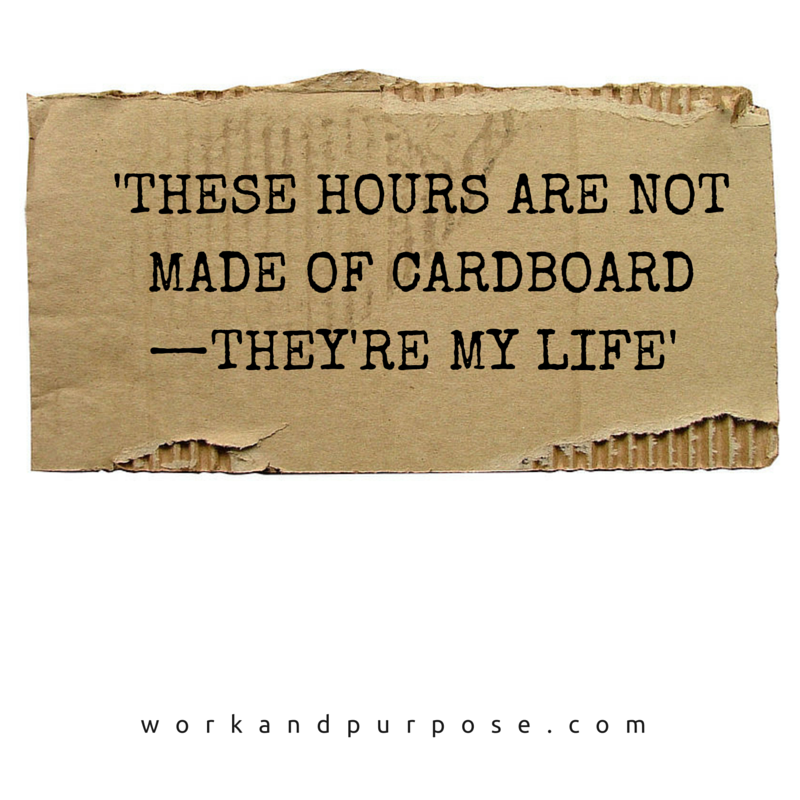'THESE HOURS ARE NOT MADE OF CARDBOARD—THEY'RE MY LIFE'.png