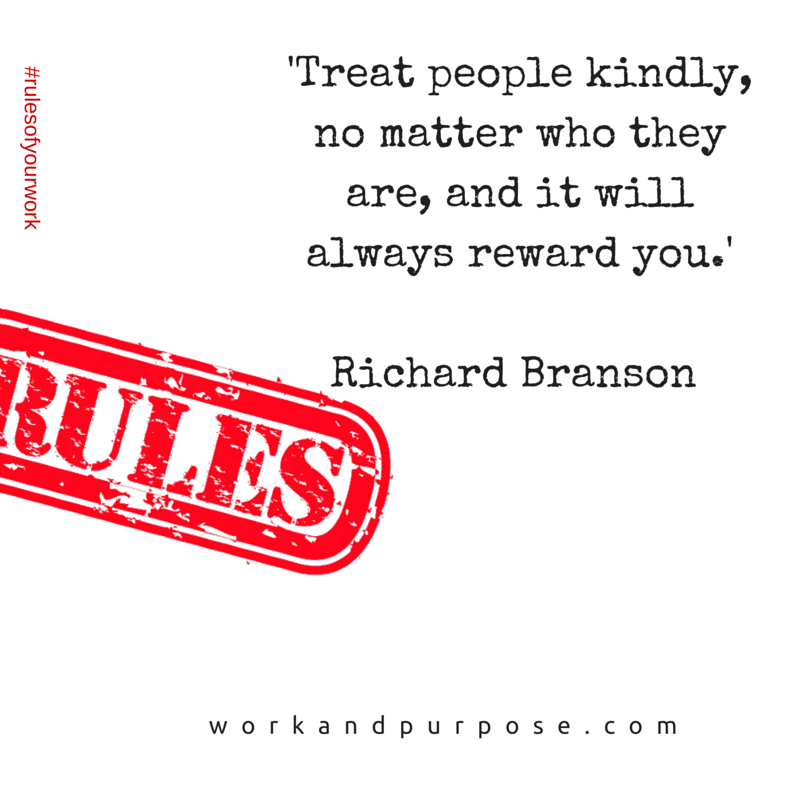 'Treat people kindly, no matter who they are, and it will always reward you.'Richard Branson.png