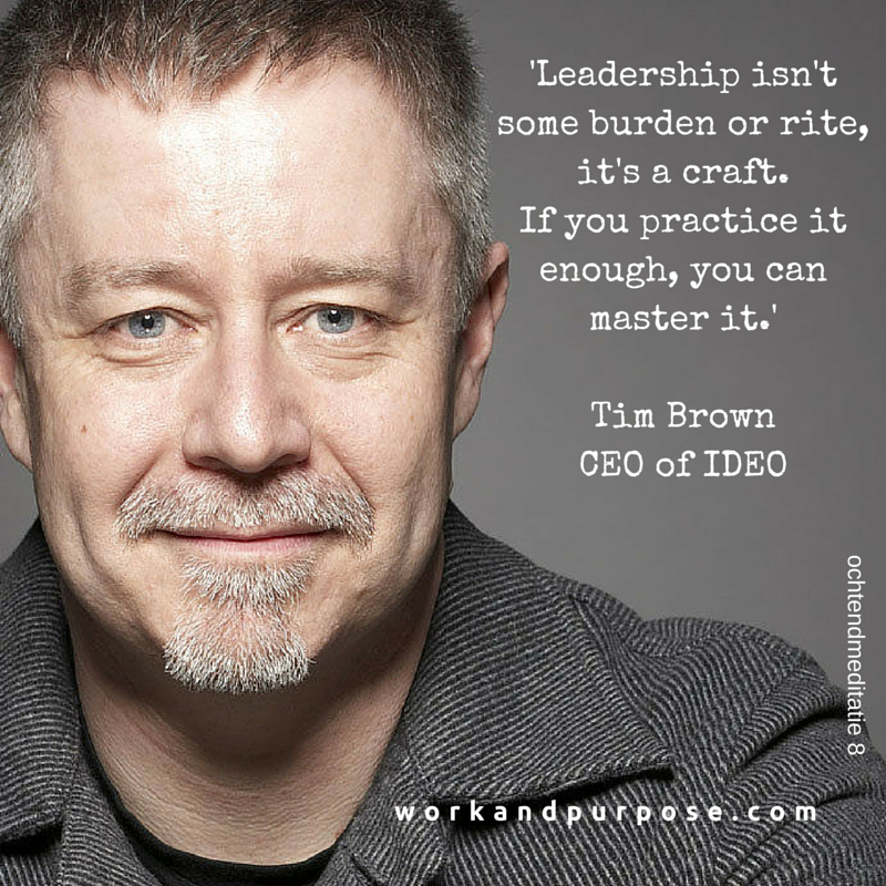 'Leadership isn't some burden or rite, it's a craft. If you practice it enough, you can master it.'Tim Brown CEO if IDEO.png