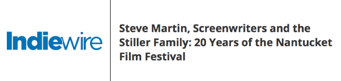 http://www.indiewire.com/2015/06/steve-martin-screenwriters-and-the-stiller-family-20-years-of-the-nantucket-film-festival-60678/