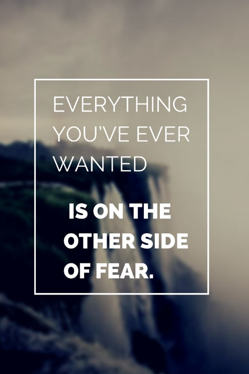 Everything-youve-ever-wanted-is-on-the-other-side-of-fear..jpg