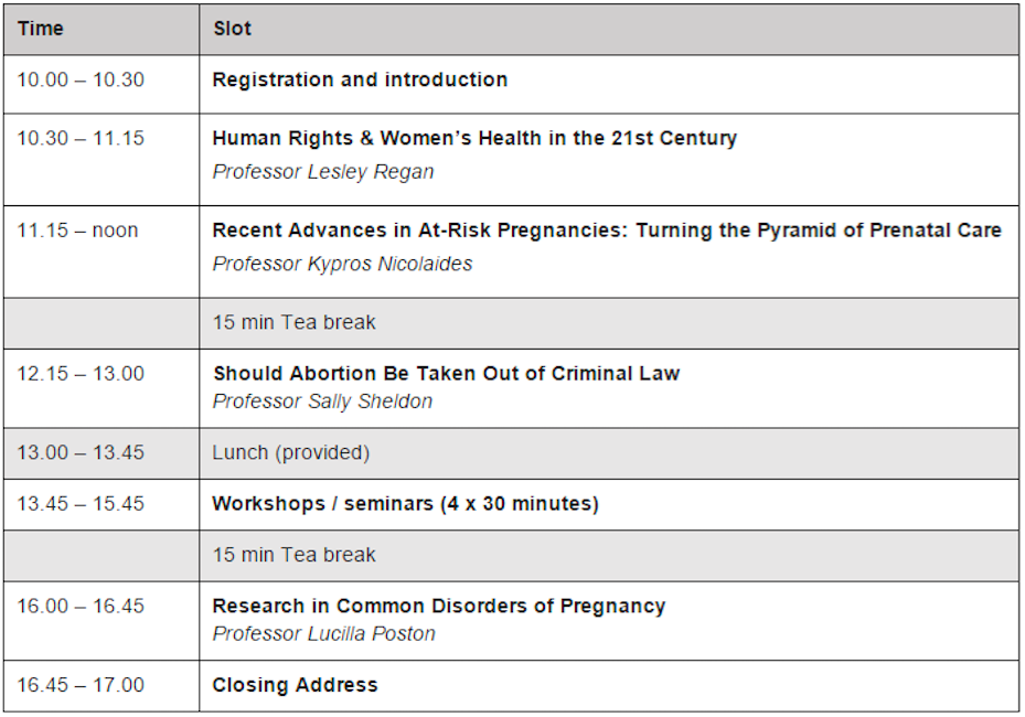 In addition to these keynote lecturers there are also several workshops and seminars to choose from, allowing you to customise your own timetable. Topics include specialty training/careers in obs & gynae, electives in reproductive health, and more!