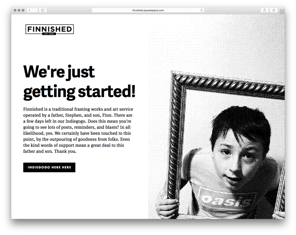 Finnished, by Vince Joy. Vince built a page to promote his neighbor's indiegogo campaign to create a framing business with his 11 year-old son.