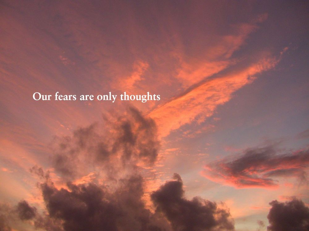 Our fears are only thoughts.jpg