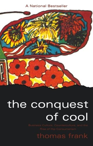 The Conquest of CoolL Business Culture, Counterculture, and the Rise of Hip Consumerism   Thomas Frank